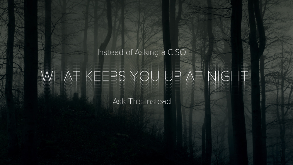 Instead of Asking a CISO 'What Keeps You Up at Night,' Ask This