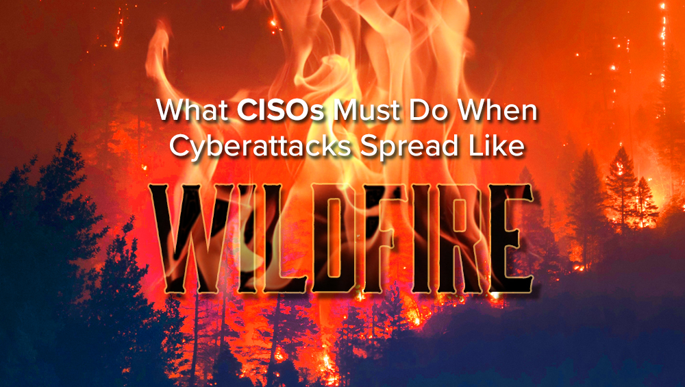 What CISOs Must Do When Cyberattacks Spread Like Wildfire