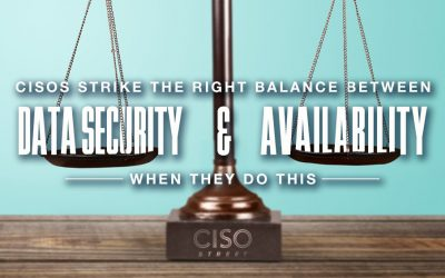 CISOs Balance Data Security and Availability When They Do This