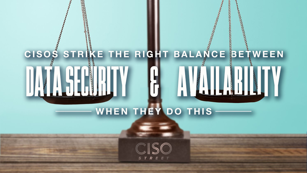 CISOs Strike the Right Balance Between Data Security and Availability When They Do This