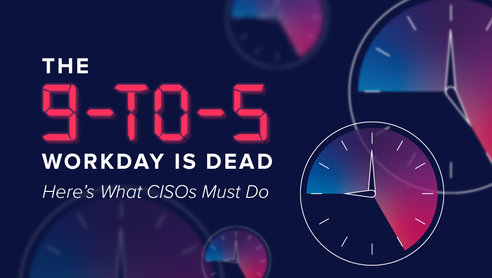 The 9-to-5 Workday is Dead. Here's What CISOs Must Do