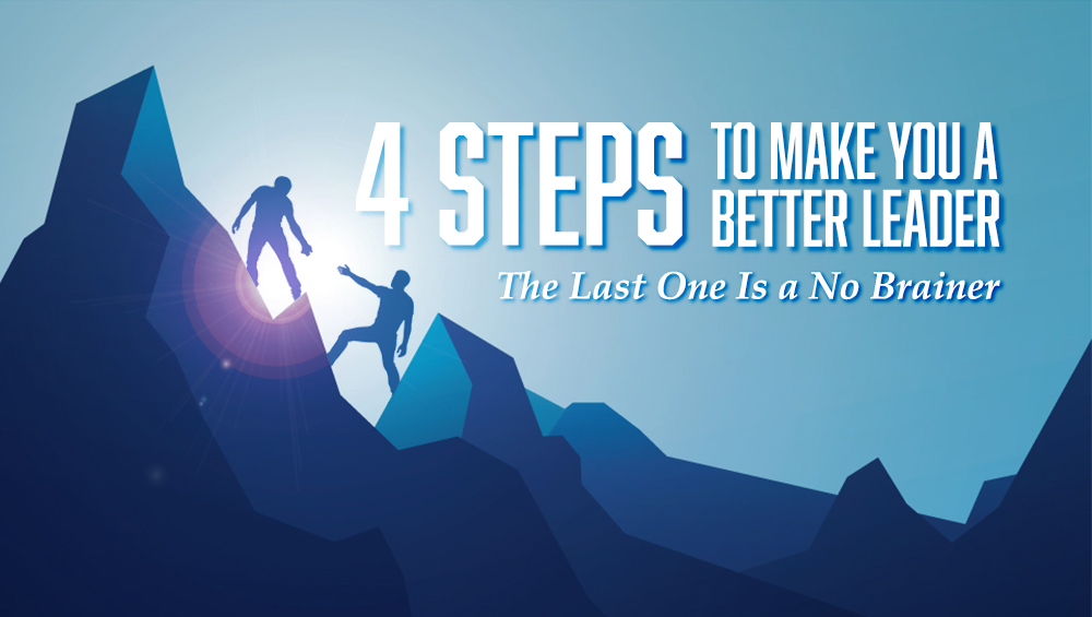 4 Steps To Make You a Better Leader. The Last One Is a No Brainer