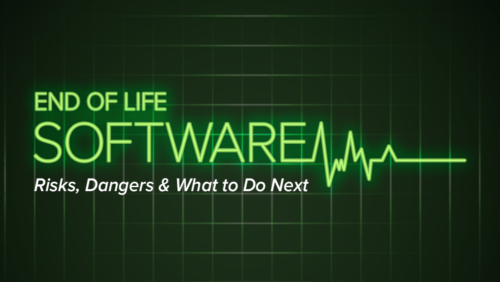 End of Life Software: Risks, Dangers & What to Do Next