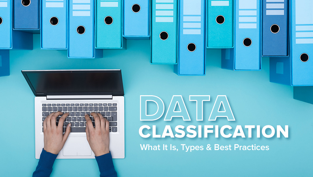 Data Classification – What It Is, Types & Best Practices