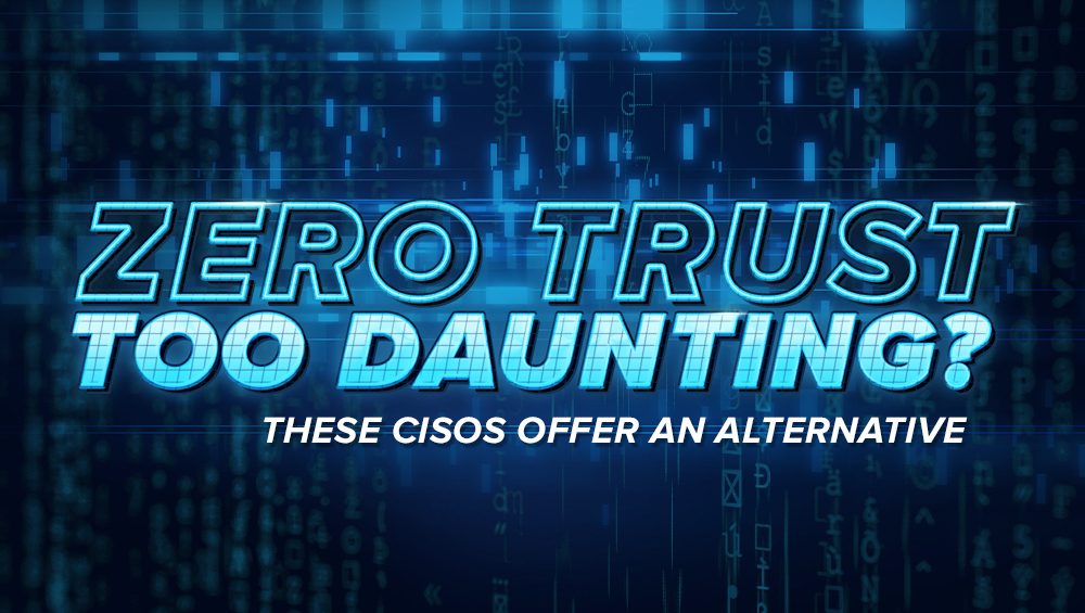 Zero Trust Too Daunting? These CISOs Offer an Alternative