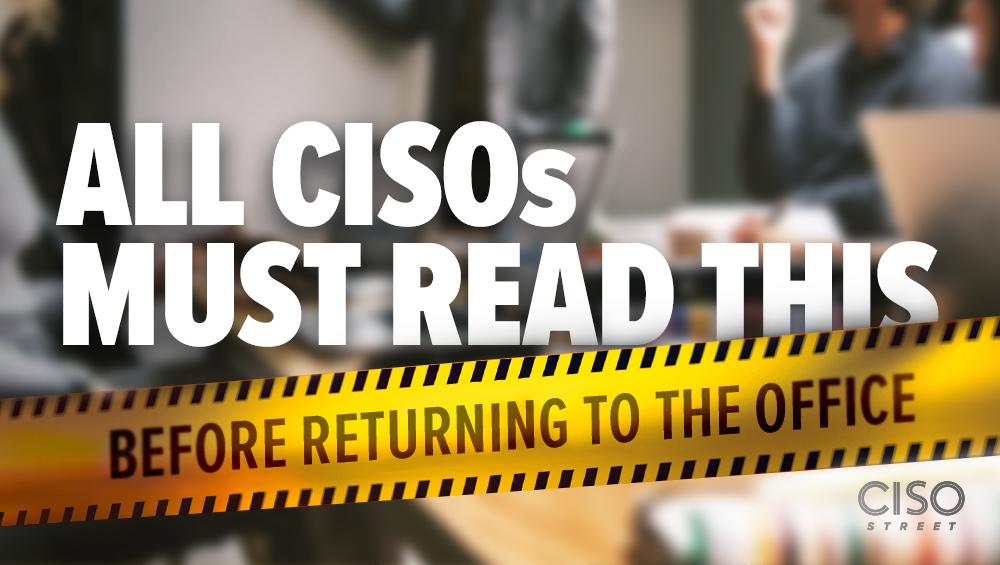All CISOs Must Read This Before Returning to the Office