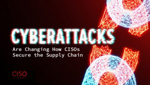 Cyberattacks Are Changing How CISOs Secure the Supply Chain