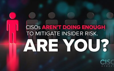 CISOs Aren't Doing Enough to Mitigate Insider Risk. Are You?